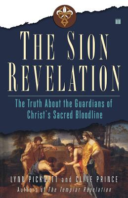 The Sion Revelation: The Truth About the Guardians of Christ's Sacred Bloodline, Picknett, Lynn; Prince, Clive