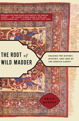 Image for The Root of Wild Madder: Chasing the History, Mystery, and Lore of the Persian Carpet