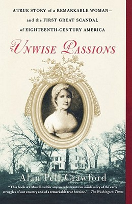 Unwise Passions: A True Story of a Remarkable Woman---and the First Great Scandal of Eighteenth-Century America, Alan Pell Crawford