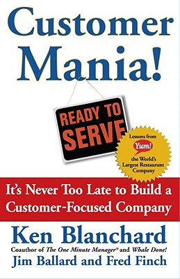 Customer Mania!: It's Never Too Late To Build A Customer-focused Company, Blanchard, Ken;Blanchard, Kenneth H.;Ballard, Jim;Finch, Frederic E.;Finch, Fred