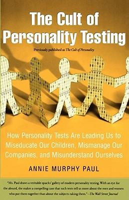 The Cult of Personality Testing: How Personality Tests Are Leading Us to Miseducate Our Children, Mismanage Our Companies, and Misunderstand Ourselves, Paul, Annie Murphy