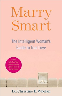 Marry Smart: The Intelligent Woman's Guide to True Love, Dr. Christine B. Whelan