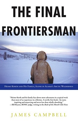 The Final Frontiersman: Heimo Korth and His Family, Alone in Alaska's Arctic Wilderness, Campbell, James