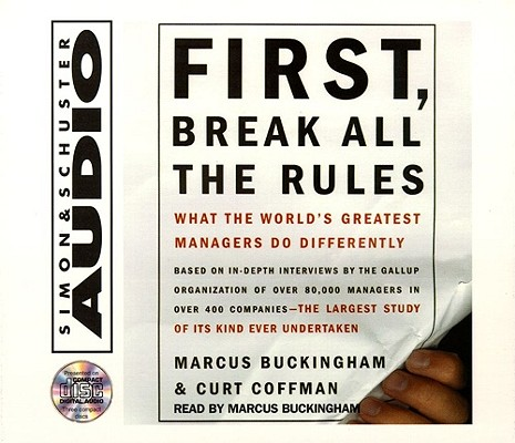 First, Break All The Rules: What The Worlds Greatest Managers Do Differently, Buckingham, Marcus; Coffman, Curt