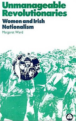 Unmanageable Revolutionaries: Women and Irish Nationalism, Ward, Margaret