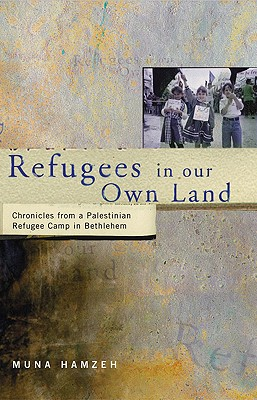 Refugees in Our Own Land: Chronicles From a Palestinian Refugee Camp in Bethlehem, Hamzeh, Muna