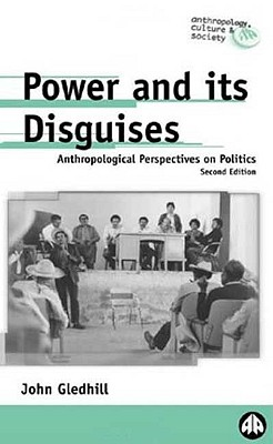 Image for Power and Its Disguises: Anthropological Perspectives on Politics (Anthropology, Culture and Society)