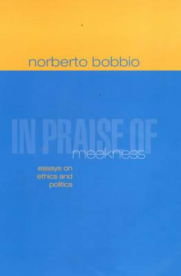 In Praise of Meekness: Essays on Ethics and Politics, Bobbio, Norberto; Chataway, Teresa [translator]