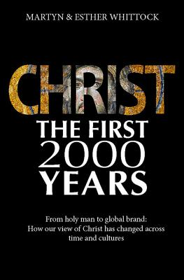 Christ: The First Two Thousand Years: From Holy Man to Global Brand: How Our View of Christ Has Changed Across Time and Cultures, Martyn Whittock