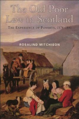 The Old Poor Law in Scotland: The Experience of Poverty, 1574-1845, Rosalind Mitchison