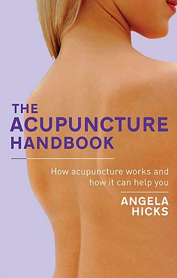 The Acupuncture Handbook: How Acupuncture Works and How It Can Help You, Hicks, Angela