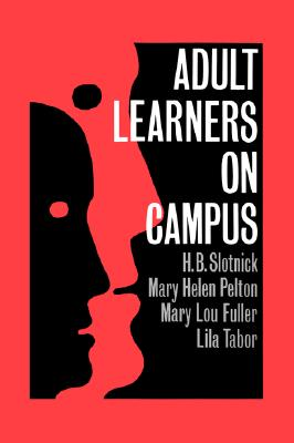 Adult Learners On Campus, Slotnick, H.B.; Pelton, Mary Helen; Fuller, Mary Lou; Tabor, Lila