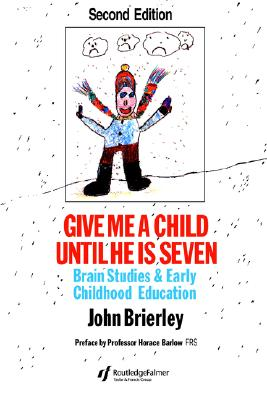 Give Me A Child Until He Is 7: Brain Studies And Early Childhood Education, Brierley, John