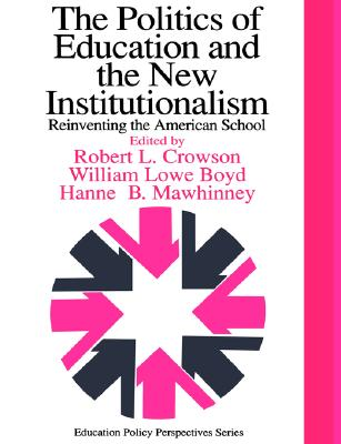 Image for The Politics Of Education And The New Institutionalism: Reinventing The American School (Yearbook of the Politics of Education Association)