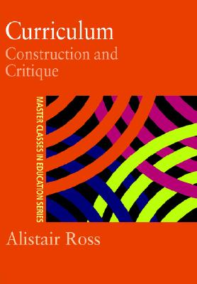 Curriculum: Construction and Critique (Master Classes in Education Series), Ross, Prof Alistair; Ross, Alistair
