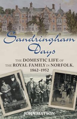 Sandringham Days: The Domestic Life of the Royal Family in Norfolk, 1862-1952, Matson, John