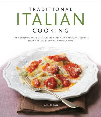 Traditional Italian Cooking: The authentic taste of Italy: 130 classic and regional recipes shown in 270 stunning photographs, Rossi, Gabriella
