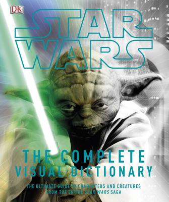 Image for Star Wars: The Complete Visual Dictionary - The Ultimate Guide to Characters and Creatures from the Entire Star Wars Saga