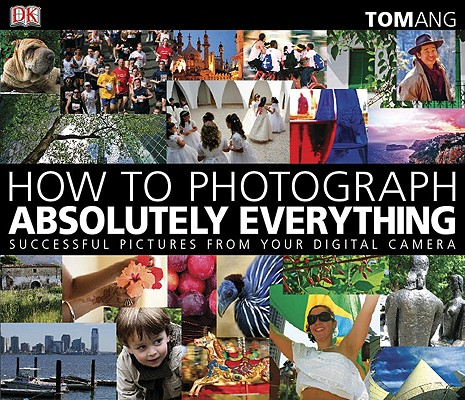 Image for How to Photograph Absolutely Everything: Successful Pictures From Your Digital Camera