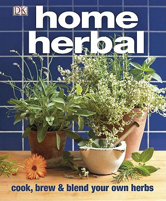 Home Herbal: The Ultimate Guide to Cooking, Brewing, and Blending Your Own Herbs, DK Publishing