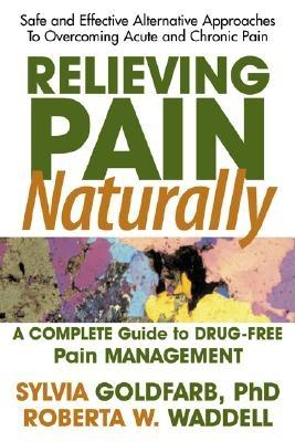 Relieving Pain Naturally: Safe and Effective Alternative Approach to Treating and Overcoming Chronic Pain, Goldfarb, Sylvia; Waddell, Roberta W.