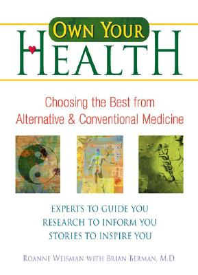 Own Your Health: Choosing the Best from Alternative and Conventional Medicine, Weisman, Roanne; Berman, Brian