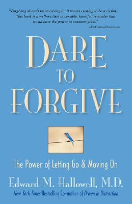 Dare to Forgive: The Power of Letting Go and Moving On, Edward M. Hallowell M.D.