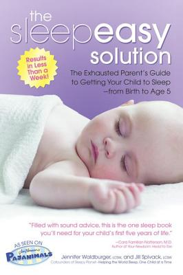 The Sleepeasy Solution: The Exhausted Parent's Guide to Getting Your Child to Sleep from Birth to Age 5, Jennifer Waldburger, Jill Spivack