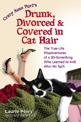 Crazy Aunt Purl's Drunk, Divorced, and Covered in Cat Hair:  The True-Life Misadventures of a 30-Something Who Learned to Knit After He Split, Perry, Laurie; (aka) Crazy Aunt Purl