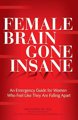 Image for Female Brain Gone Insane: An Emergency Guide For Women   Who Feel Like They Are Falling Apart