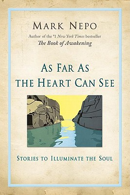As Far As the Heart Can See : Stories to Illuminate the Soul, Nepo, Mark