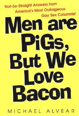 MEN ARE PIGS, BUT WE LOVE BACON NOT-SO-STRAIGHT ANSWERS FROM AMERICA'S MOST OUTRAGEOUS GAY SEX COLUMNIST, ALVEAR, MICHAEL