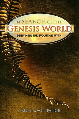 In Search of the Genesis World: Debunking the Evolution Myth, Von Fange, Erich A.