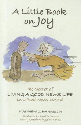 A Little Book on Joy: The Secret of Living a Good News Life in a Bad News World, Matthew C. Harrison; John T. Pless