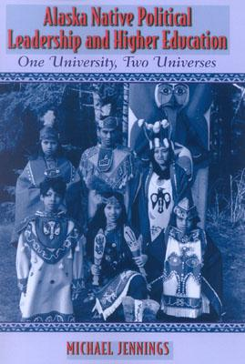 Image for Alaska Native Political Leadership and Higher Education: One University, Two Universes (Contemporary Native American Communities)