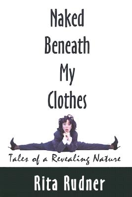 Naked Beneath My Clothes: Tales of a Revealing Nature, Rudner, Rita