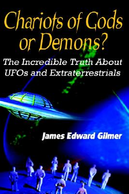 Chariots of Gods or Demons?: The Incredible Truth About UFOs and Extraterrestrials, Gilmer, James