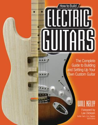Image for How to Build Electric Guitars: The Complete Guide to Building and Setting Up Your Own Custom Guitar