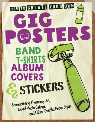 How to Create Your Own Gig Posters, Band T-Shirts, Album Covers, & Stickers: Screenprinting, Photocopy Art, Mixed-Media, Godollei, Ruthann