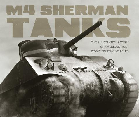Image for M4 Sherman Tanks: The Illustrated History of America's Most Iconic Fighting Vehicles