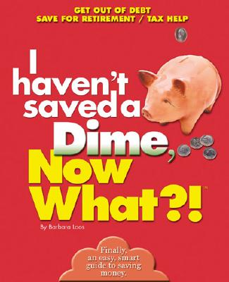 Image for I Haven't Saved a Dime, Now What?!: Get Out of Debt/ Save for Retirement/ Tax Help (Now What?! Series)