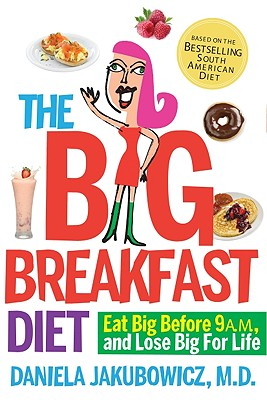 """Big Breakfast Diet: Eat Big Before 9 A.M. and Lose Big for Life, """"MD, Daniela Jakubowicz"""""""