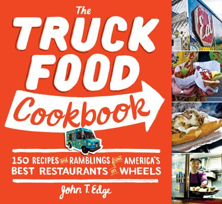 The Truck Food Cookbook: 150 Recipes and Ramblings from America's Best Restaurants on Wheels, John T Edge