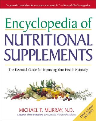 Encyclopedia of Nutritional Supplements: The Essential Guide for Improving Your Health Naturally, Michael T. Murray