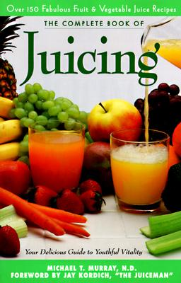 Complete Book of Juicing:  Your Delicious Guide to Youthful Vitality, Michael T. Murray N.D., Trillium Health Products