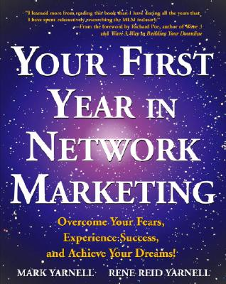 Your First Year in Network Marketing : Overcome Your Fears, Experience Success, and Achieve Your Dreams!, MARK YARNELL, RENE REID YARNELL, RENE YARNELL