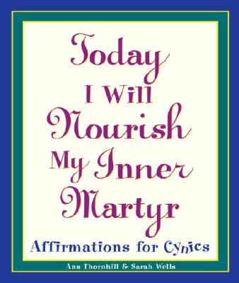 Image for Today I Will Nourish My Inner Martyr: Affirmations for Cynics
