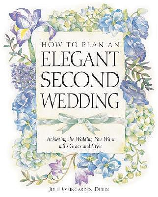 How to Plan an Elegant Second Wedding : Achieving the Wedding You Want With Grace and Style, JULIE WEINGARDEN DUBIN