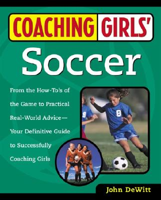 Image for Coaching Girls' Soccer: From the How-To's of the Game to Practical Real-World Advice--Your Definitive Guide to Successfully Coaching Girls