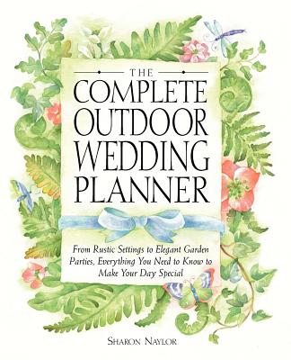 Image for The Complete Outdoor Wedding Planner: From Rustic Settings to Elegant Garden Parties, Everything You Need to Know to Make Your Day Special